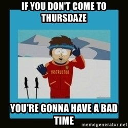 South Park Ski Instructor - if you don't come to thursdaze you're gonna have a bad time