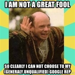 Princess Bride Vizzini - I AM NOT A GREAT FOOL SO CLEARLY I CAN NOT CHOOSE TO MY(GENERALY UNQUALIFIED) GOOGLE REP
