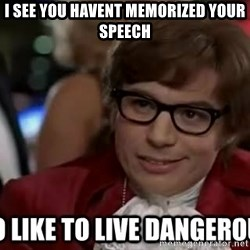 I too like to live dangerously - i see you havent memorized your speech