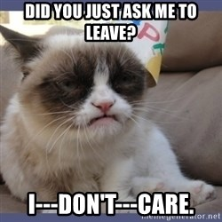 Birthday Grumpy Cat - DID YOU JUST ASK ME TO LEAVE? I---DON'T---CARE.