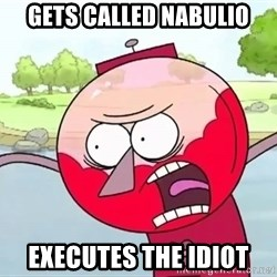 annoying benson  - Gets called Nabulio Executes the Idiot