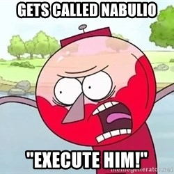 """annoying benson  - Gets Called Nabulio """"execute him!"""""""