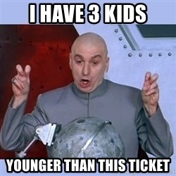 Dr Evil meme - I have 3 kids younger than this ticket