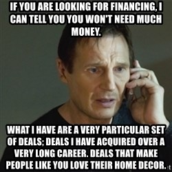 taken meme - If you are looking for financing, I can tell you you won't need much money. What I have are a very particular set of deals; deals I have acquired over a very long career. Deals that make people like you love their home decor.