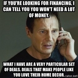 taken meme - If you're looking for financing, I can tell you you won't need a lot of money. What I have are a very particular set of deals. Deals that make people like you love their home decor.