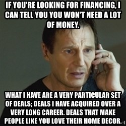 taken meme - If you're looking for financing, I can tell you you won't need a lot of money. What I have are a very particular set of deals; deals I have acquired over a very long career. Deals that make people like you love their home decor.
