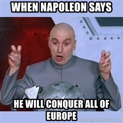 Dr Evil meme - When Napoleon says  he will conquer all of Europe