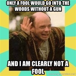 Princess Bride Vizzini - Only a fool would go into the woods without a gun And I am clearly not a fool