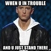 Eminem - when u in trouble  and u just stand there