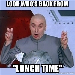 "Dr Evil meme - look who's back from ""lunch time"""