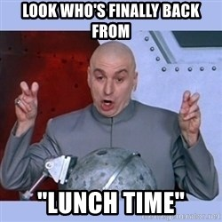 "Dr Evil meme - look who's finally back from ""lunch time"""