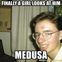 uglynerdboy - finally a girl looks at him medusa