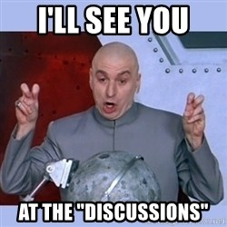 "Dr Evil meme - I'll see you  at the ""discussions"""