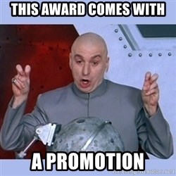 Dr Evil meme - THIS AWARD COMES WITH A PROMOTION
