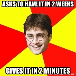 cheeky harry potter - ASKS TO HAVE IT IN 2 WEEKS GIVES IT IN 2 MINUTES