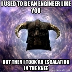 Skyrim - i used to be an engineer like you but then i took an escalation in the knee