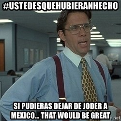 Office Space That Would Be Great - #UstedesQueHubieranHecho Si pudieras dejar de joder a Mexico... That would be great