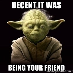 ProYodaAdvice - decent it was being your friend