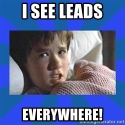 i see dead people - I see leads  Everywhere!