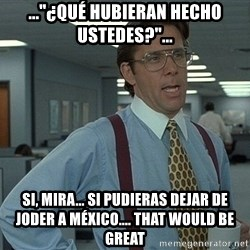 """Office Space That Would Be Great - ...""""¿Qué hubieran hecho ustedes?""""... si, mira... si pudieras dejar de joder a méxico.... that would be great"""