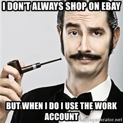 Snob - I don't always shop on eBay but when i do I use the work account
