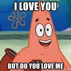 Happily Oblivious Patrick - i love you but do you love me