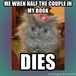 cute cat - Me when half the couple in my book  Dies