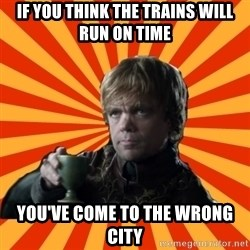 Tyrion Lannister - If you think the trains will run on time you've come to the wrong city