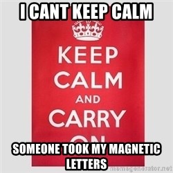 Keep Calm - I CANT KEEP CALM  SOMEONE TOOK MY MAGNETIC LETTERS