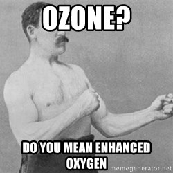 overly manly man - ozone? do you mean enhanced oxygen