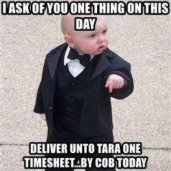 gangster baby - I ask of you one thing on this day deliver unto tara one timesheet...by COB today