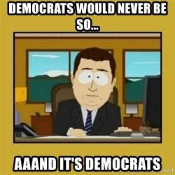 aaand its gone - DEMOCRATS WOULD NEVER BE SO... AAAND IT'S DEMOCRATS