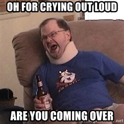 Fuming tourettes guy - Oh for crying out loud Are you coming over