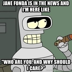 """Bender - Jane Fonda is in the news and I'm here like """"Who are you, and why should I care?"""""""