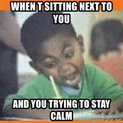 I FUCKING LOVE  - When t sitting next to you And you trying to stay calm