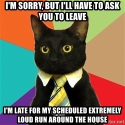 Business Cat - I'm sorry, but i'll have to ask you to leave I'm late for my scheduled extremely loud run around the house