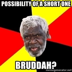 Abo - Possibility of a short one Bruddah?
