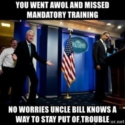 Inappropriate Timing Bill Clinton - You went awol and missed mandatory training No worries uncle bill knows a way to stay put of trouble