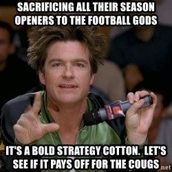 Bold Strategy Cotton - Sacrificing all their season openers to the football gods It's a bold strategy Cotton.  Let's see if it pays off for the Cougs