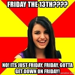 Rebecca Black Meme - Friday the 13th???? NO! Its just Friday, Friday, gotta get down on Friday!
