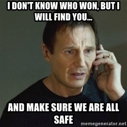 taken meme - I don't know who won, but i will find you... and make sure we are all safe