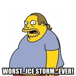 Comic Book Guy Worst Ever -  Worst...ice storm...ever!