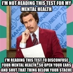 anchorman - I'm not reading this test for my mental health I'm reading this test to disconfuse your mental health...so open your ears and shut that thing below your stache