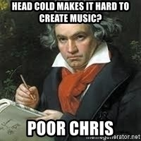 beethoven - Head cold makes it hard to create music? Poor Chris