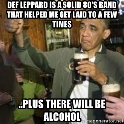 obama beer - Def Leppard is a solid 80's band that helped me get laid to a few times ..Plus there will be alcohol