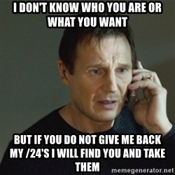 taken meme - I don't know who you are or what you want But if you do not give me back my /24's I will find you and take them
