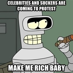 Typical Bender - celebrities and suckers are coming to protest make me rich baby