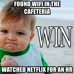 Win Baby - Found Wifi in the cafeteria Watched Netflix for an hr