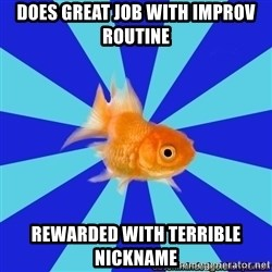 Absentminded Goldfish - does great job with improv routine Rewarded with terrible nickname