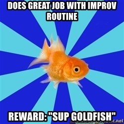 """Absentminded Goldfish - Does great job with improv routine Reward: """"Sup Goldfish"""""""